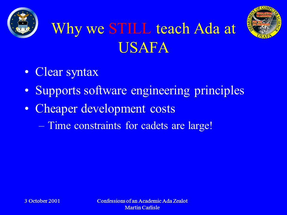 3 October 2001Confessions of an Academic Ada Zealot Martin Carlisle Why we STILL teach Ada at USAFA Clear syntax Supports software engineering principles Cheaper development costs –Time constraints for cadets are large!