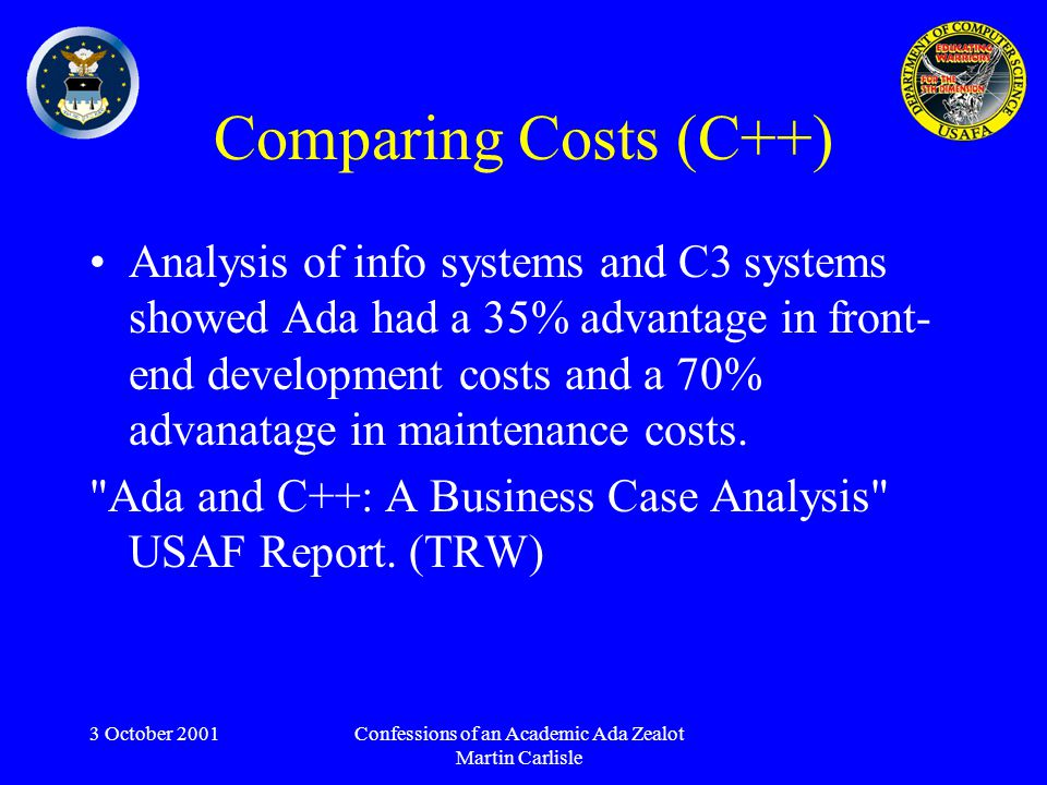 3 October 2001Confessions of an Academic Ada Zealot Martin Carlisle Comparing Costs (C++) Analysis of info systems and C3 systems showed Ada had a 35% advantage in front- end development costs and a 70% advanatage in maintenance costs.