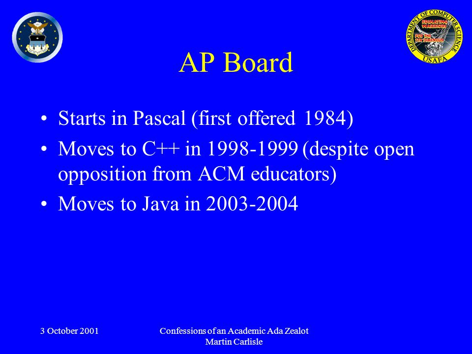 3 October 2001Confessions of an Academic Ada Zealot Martin Carlisle AP Board Starts in Pascal (first offered 1984) Moves to C++ in 1998-1999 (despite open opposition from ACM educators) Moves to Java in 2003-2004