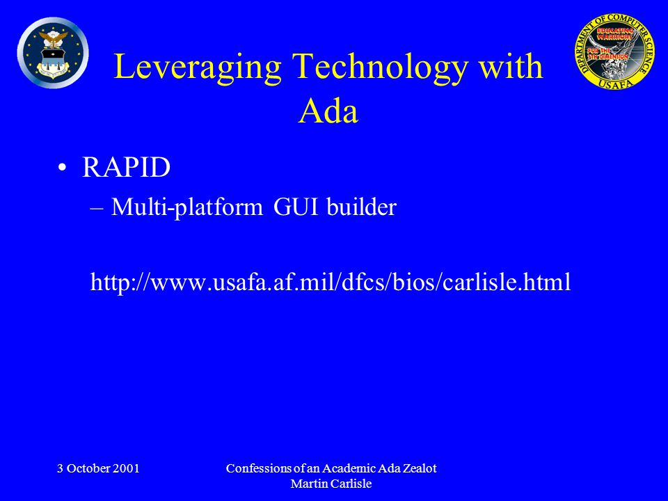 3 October 2001Confessions of an Academic Ada Zealot Martin Carlisle Leveraging Technology with Ada RAPID –Multi-platform GUI builder http://www.usafa.af.mil/dfcs/bios/carlisle.html