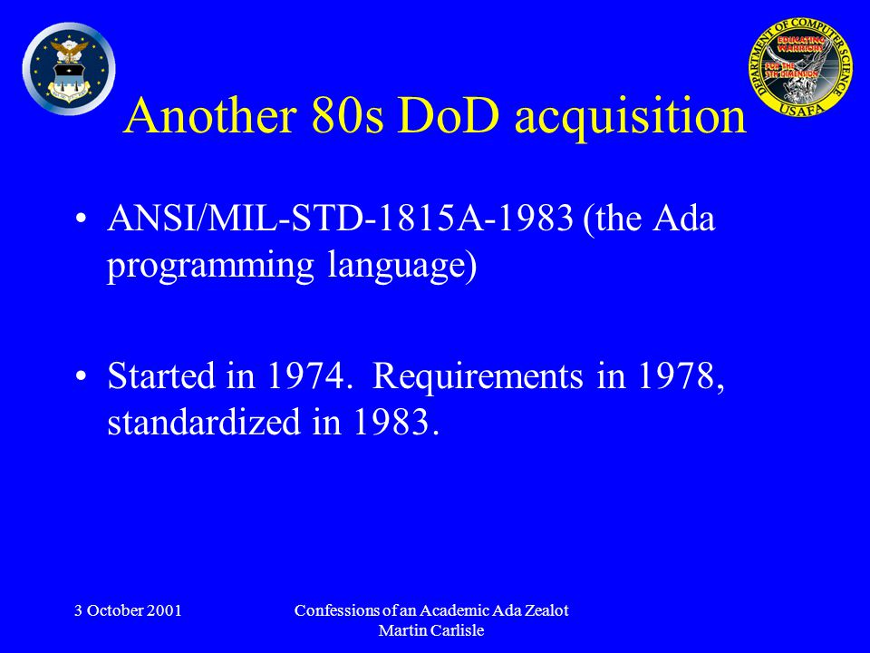3 October 2001Confessions of an Academic Ada Zealot Martin Carlisle Another 80s DoD acquisition ANSI/MIL-STD-1815A-1983 (the Ada programming language) Started in 1974.