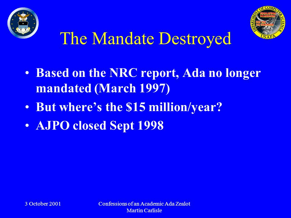 3 October 2001Confessions of an Academic Ada Zealot Martin Carlisle The Mandate Destroyed Based on the NRC report, Ada no longer mandated (March 1997) But where's the $15 million/year.