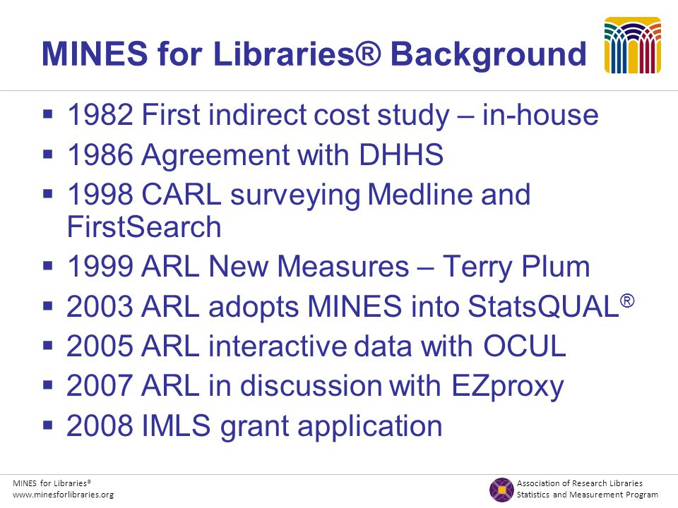 MINES for Libraries® Association of Research Libraries www.minesforlibraries.org Statistics and Measurement Program Resources  Web interface http://minesforlibraries.org  ARL New Measures and Assessment Initiatives: MINES for Libraries ® http://www.arl.org/stats/initiatives/mines/index.shtmlplace  Articles & Presentations http://www.arl.org/stats/initiatives/mines/minesresources.shtml