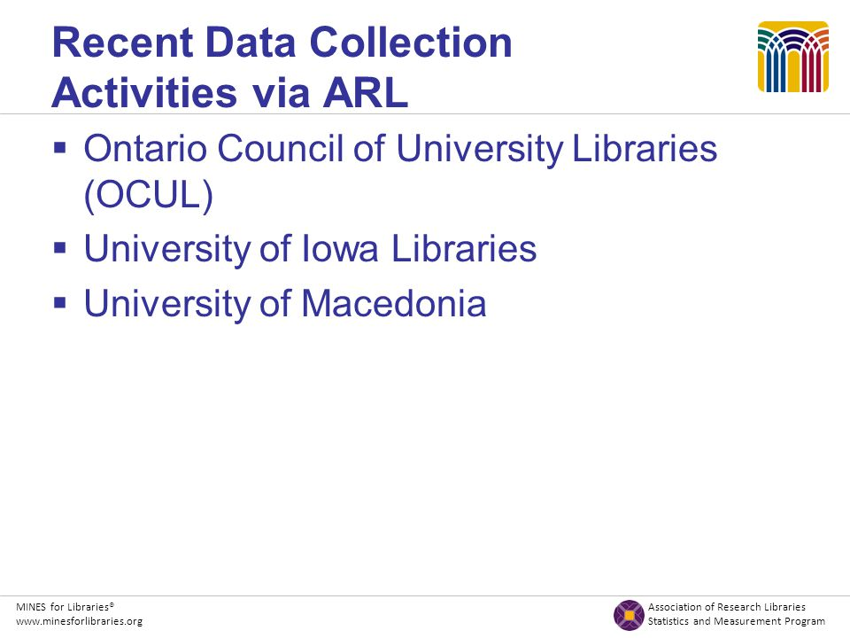 MINES for Libraries® Association of Research Libraries www.minesforlibraries.org Statistics and Measurement Program Recent Data Collection Activities via ARL  Ontario Council of University Libraries (OCUL)  University of Iowa Libraries  University of Macedonia