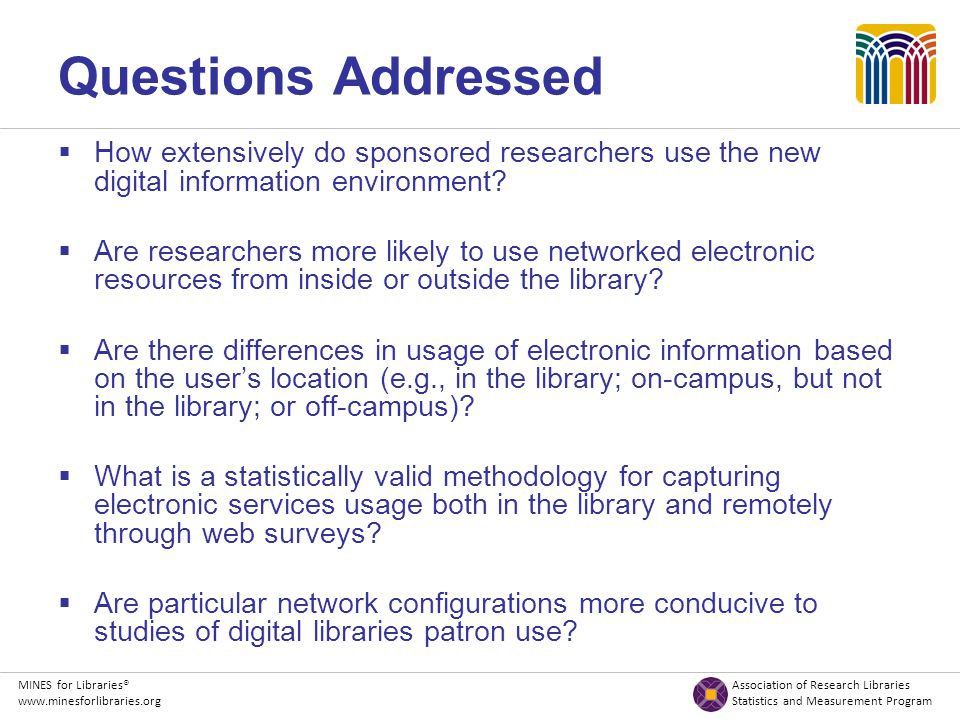 MINES for Libraries® Association of Research Libraries www.minesforlibraries.org Statistics and Measurement Program Questions Addressed  How extensively do sponsored researchers use the new digital information environment.