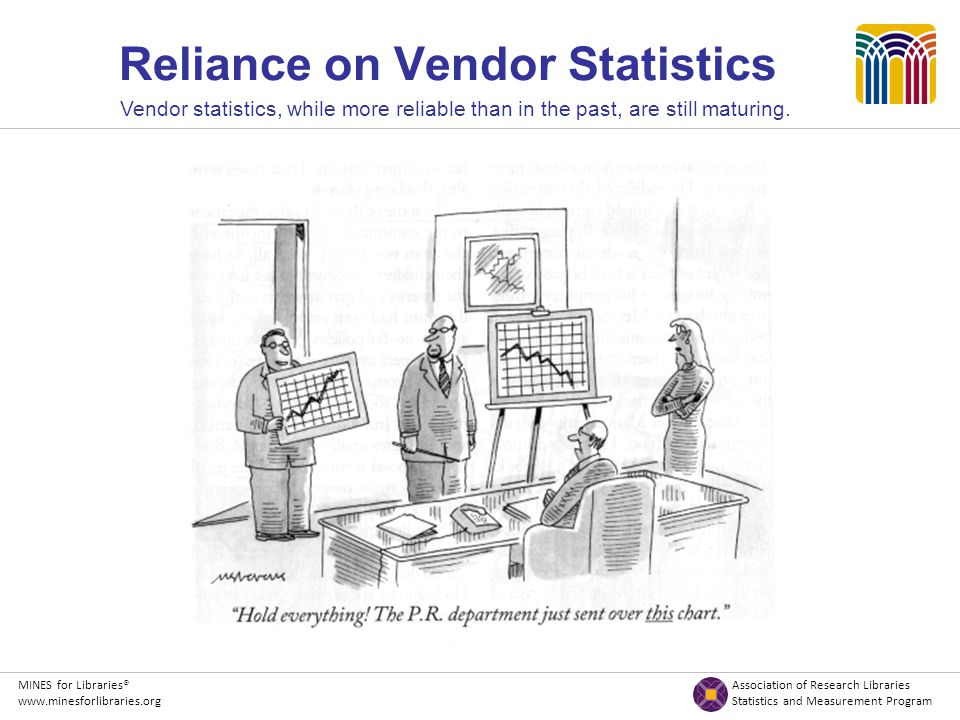 MINES for Libraries® Association of Research Libraries www.minesforlibraries.org Statistics and Measurement Program Reliance on Vendor Statistics Vendor statistics, while more reliable than in the past, are still maturing.