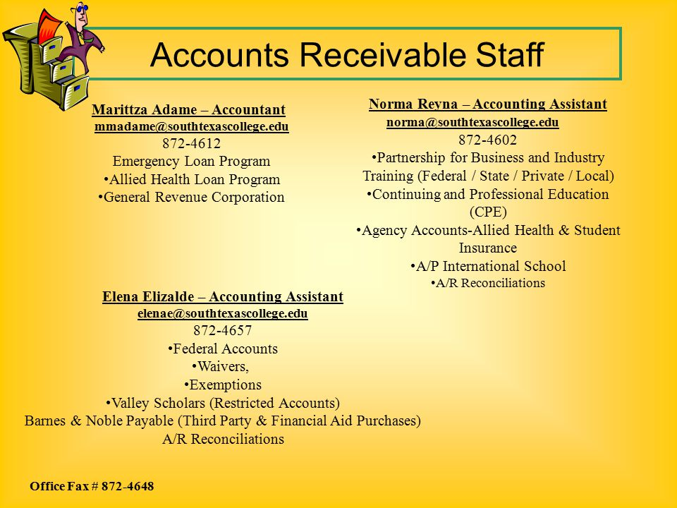 Accounts Receivable Staff Marittza Adame – Accountant mmadame@southtexascollege.edu 872-4612 Emergency Loan Program Allied Health Loan Program General Revenue Corporation Elena Elizalde – Accounting Assistant elenae@southtexascollege.edu 872-4657 Federal Accounts Waivers, Exemptions Valley Scholars (Restricted Accounts) Barnes & Noble Payable (Third Party & Financial Aid Purchases) A/R Reconciliations Norma Reyna – Accounting Assistant norma@southtexascollege.edu 872-4602 Partnership for Business and Industry Training (Federal / State / Private / Local) Continuing and Professional Education (CPE) Agency Accounts-Allied Health & Student Insurance A/P International School A/R Reconciliations Office Fax # 872-4648