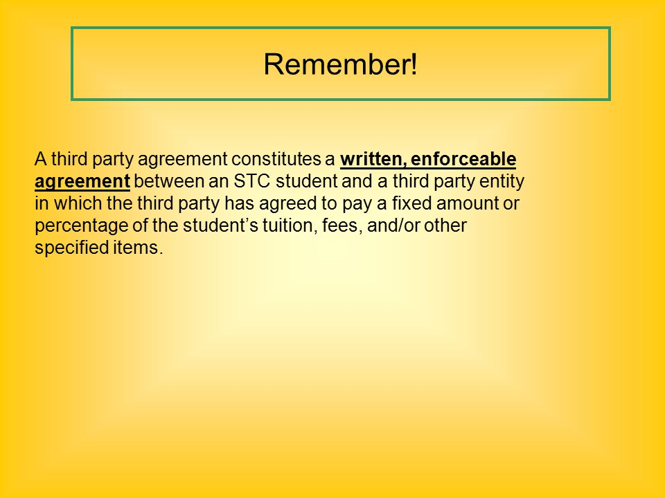A third party agreement constitutes a written, enforceable agreement between an STC student and a third party entity in which the third party has agreed to pay a fixed amount or percentage of the student's tuition, fees, and/or other specified items.