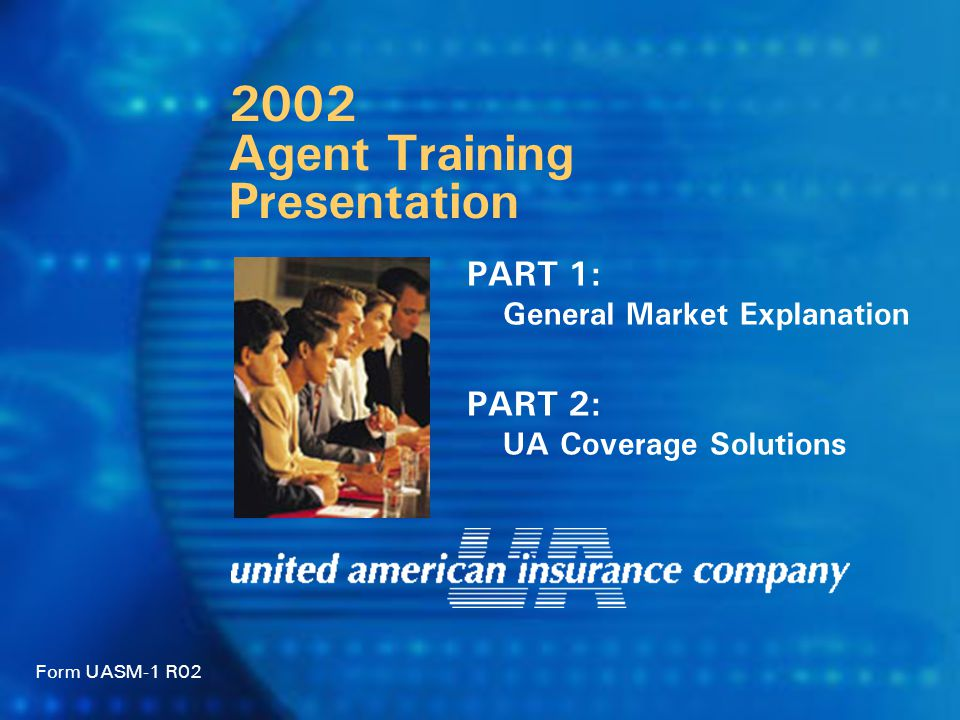 PART 1: General Market Explanation PART 2: UA Coverage Solutions Form UASM-1 R02 2002 Agent Training Presentation