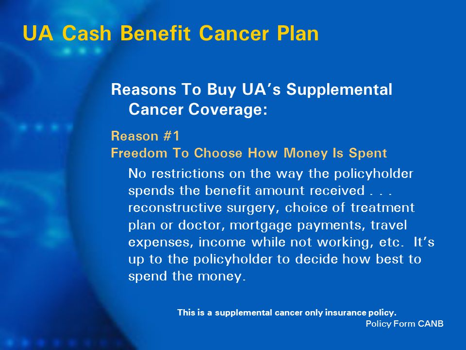 UA Cash Benefit Cancer Plan This is a supplemental cancer only insurance policy.