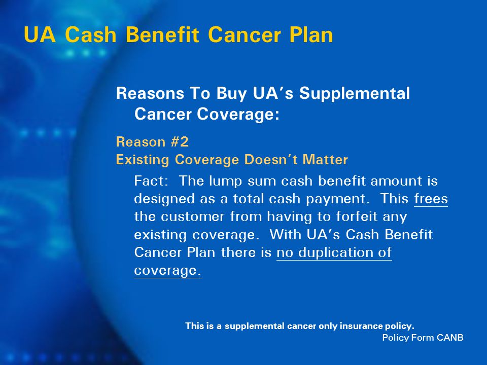 UA Cash Benefit Cancer Plan Reasons To Buy UA's Supplemental Cancer Coverage: Reason #2 Existing Coverage Doesn't Matter Fact: The lump sum cash benefit amount is designed as a total cash payment.