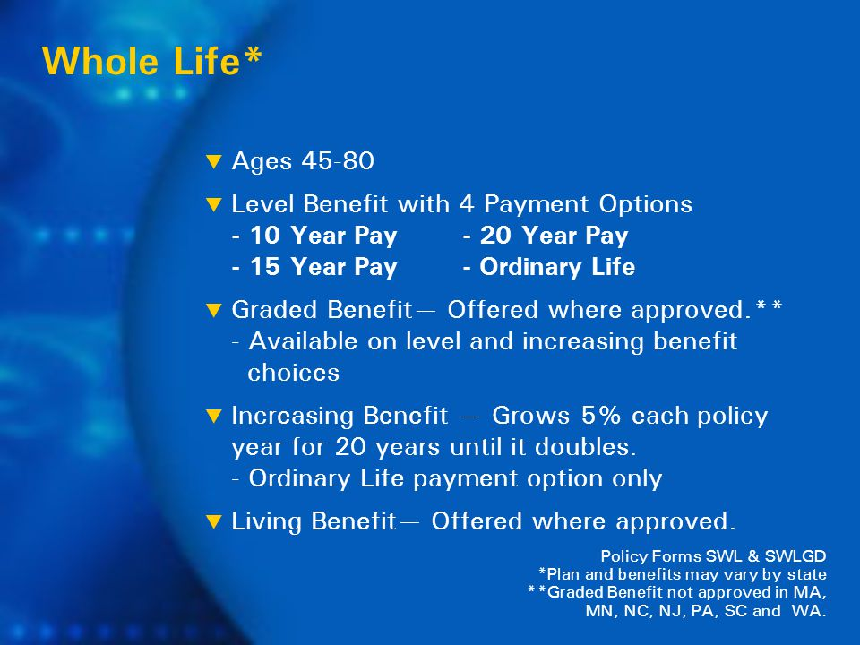  Ages 45-80  Level Benefit with 4 Payment Options - 10 Year Pay - 20 Year Pay - 15 Year Pay - Ordinary Life  Graded Benefit— Offered where approved.** - Available on level and increasing benefit choices  Increasing Benefit — Grows 5% each policy year for 20 years until it doubles.