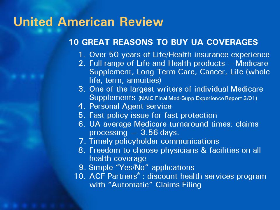 1.Over 50 years of Life/Health insurance experience 2.Full range of Life and Health products —Medicare Supplement, Long Term Care, Cancer, Life (whole life, term, annuities) 3.One of the largest writers of individual Medicare Supplements (NAIC Final Med-Supp Experience Report 2/01) 4.Personal Agent service 5.Fast policy issue for fast protection 6.UA average Medicare turnaround times: claims processing — 3.56 days.