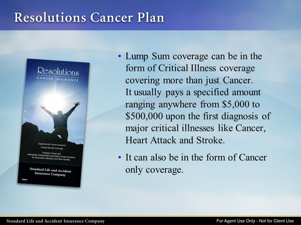 Lump Sum coverage can be in the form of Critical Illness coverage covering more than just Cancer. It usually pays a specified amount ranging anywhere