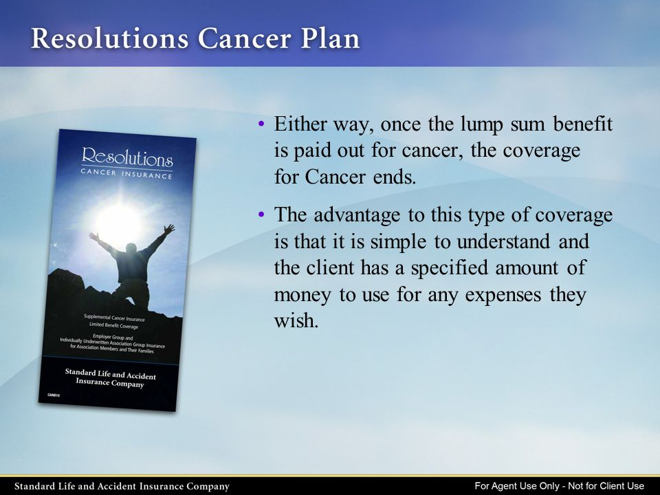 Either way, once the lump sum benefit is paid out for cancer, the coverage for Cancer ends. The advantage to this type of coverage is that it is simpl