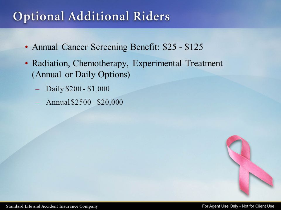 Annual Cancer Screening Benefit: $25 - $125 Radiation, Chemotherapy, Experimental Treatment (Annual or Daily Options) –Daily $200 - $1,000 –Annual $25