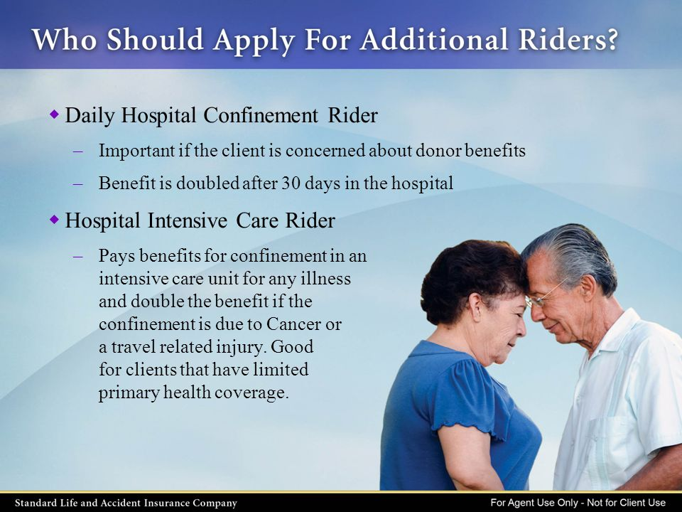  Daily Hospital Confinement Rider –Important if the client is concerned about donor benefits –Benefit is doubled after 30 days in the hospital  Hosp