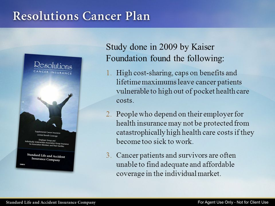 Study done in 2009 by Kaiser Foundation found the following: 1.High cost-sharing, caps on benefits and lifetime maximums leave cancer patients vulnera