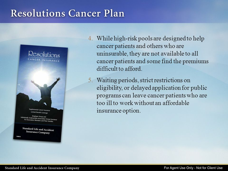 For an affordable premium, many clients can have supplemental individual coverage to help pay for the expensive treatment of cancer.