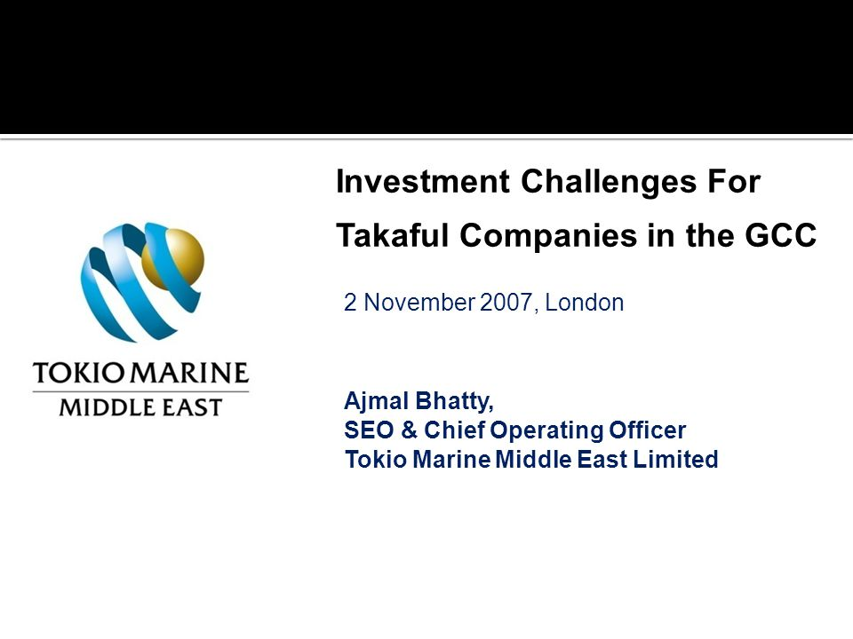 2 November 2007, London Ajmal Bhatty, SEO & Chief Operating Officer Tokio Marine Middle East Limited Investment Challenges For Takaful Companies in the GCC