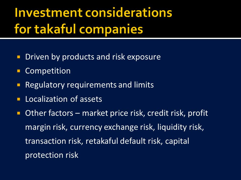  Driven by products and risk exposure  Competition  Regulatory requirements and limits  Localization of assets  Other factors – market price risk, credit risk, profit margin risk, currency exchange risk, liquidity risk, transaction risk, retakaful default risk, capital protection risk