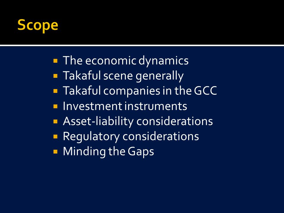  The economic dynamics  Takaful scene generally  Takaful companies in the GCC  Investment instruments  Asset-liability considerations  Regulatory considerations  Minding the Gaps