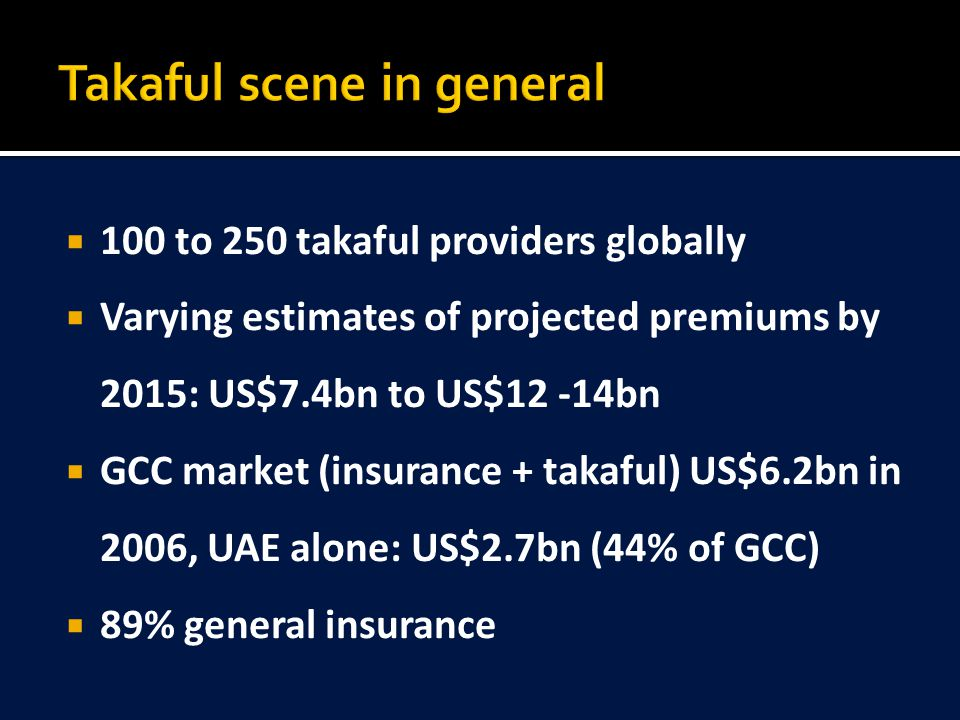  100 to 250 takaful providers globally  Varying estimates of projected premiums by 2015: US$7.4bn to US$12 -14bn  GCC market (insurance + takaful) US$6.2bn in 2006, UAE alone: US$2.7bn (44% of GCC)  89% general insurance