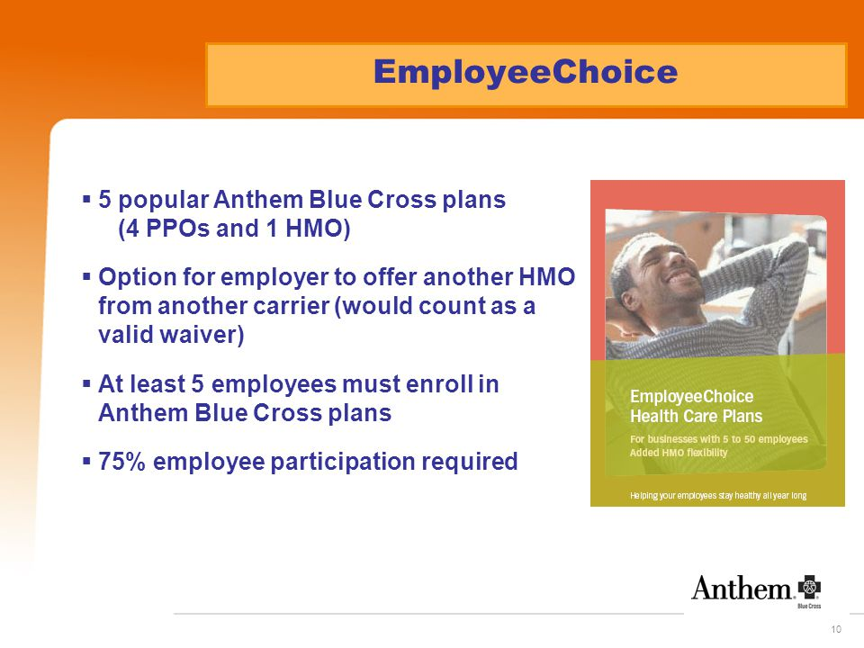 10 EmployeeChoice  5 popular Anthem Blue Cross plans (4 PPOs and 1 HMO)  Option for employer to offer another HMO from another carrier (would count as a valid waiver)  At least 5 employees must enroll in Anthem Blue Cross plans  75% employee participation required