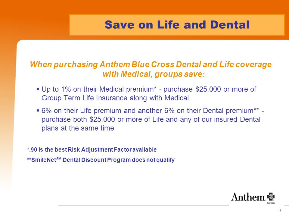 18 Save on Life and Dental When purchasing Anthem Blue Cross Dental and Life coverage with Medical, groups save:  Up to 1% on their Medical premium*
