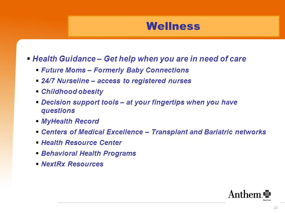 23  Health Guidance – Get help when you are in need of care  Future Moms – Formerly Baby Connections  24/7 Nurseline – access to registered nurses  Childhood obesity  Decision support tools – at your fingertips when you have questions  MyHealth Record  Centers of Medical Excellence – Transplant and Bariatric networks  Health Resource Center  Behavioral Health Programs  NextRx Resources Wellness