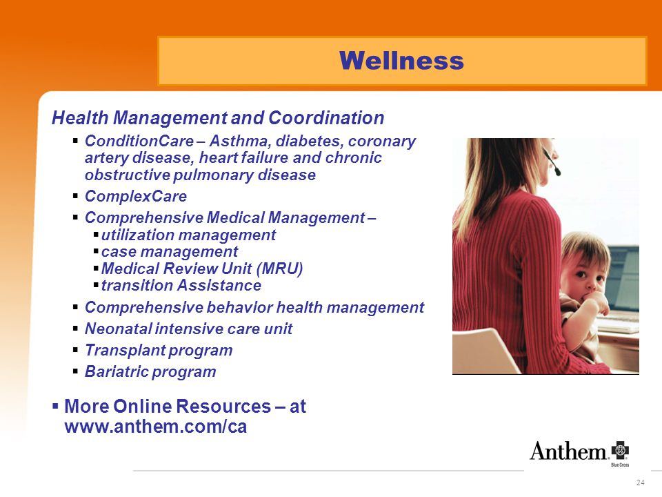 24 Health Management and Coordination  ConditionCare – Asthma, diabetes, coronary artery disease, heart failure and chronic obstructive pulmonary disease  ComplexCare  Comprehensive Medical Management –  utilization management  case management  Medical Review Unit (MRU)  transition Assistance  Comprehensive behavior health management  Neonatal intensive care unit  Transplant program  Bariatric program  More Online Resources – at www.anthem.com/ca Wellness
