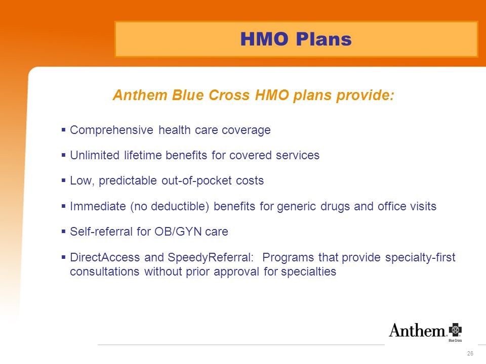 26 HMO Plans Anthem Blue Cross HMO plans provide:  Comprehensive health care coverage  Unlimited lifetime benefits for covered services  Low, predictable out-of-pocket costs  Immediate (no deductible) benefits for generic drugs and office visits  Self-referral for OB/GYN care  DirectAccess and SpeedyReferral: Programs that provide specialty-first consultations without prior approval for specialties
