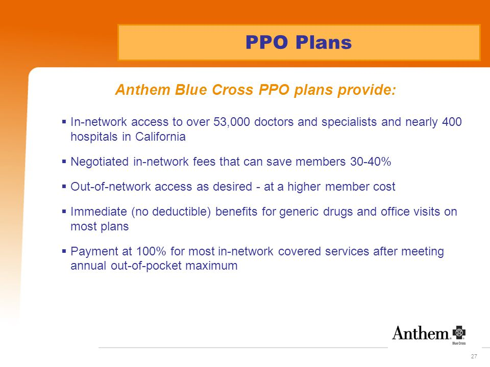 27 PPO Plans Anthem Blue Cross PPO plans provide:  In-network access to over 53,000 doctors and specialists and nearly 400 hospitals in California  Negotiated in-network fees that can save members 30-40%  Out-of-network access as desired - at a higher member cost  Immediate (no deductible) benefits for generic drugs and office visits on most plans  Payment at 100% for most in-network covered services after meeting annual out-of-pocket maximum