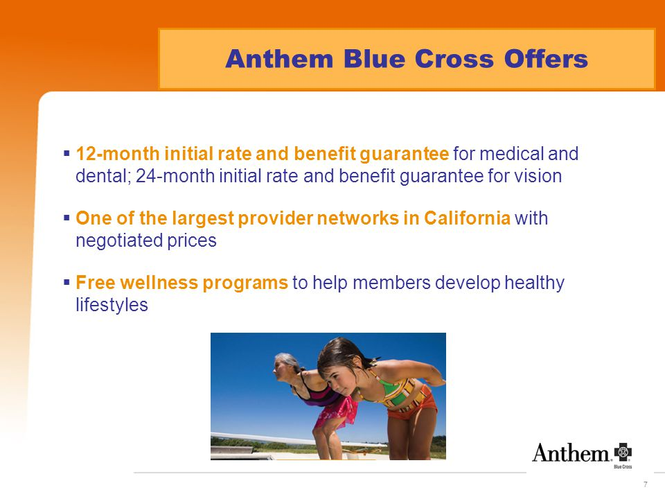 7 Anthem Blue Cross Offers  12-month initial rate and benefit guarantee for medical and dental; 24-month initial rate and benefit guarantee for vision  One of the largest provider networks in California with negotiated prices  Free wellness programs to help members develop healthy lifestyles