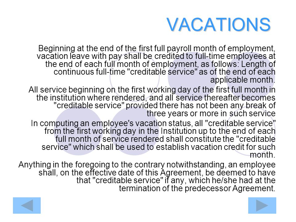 VACATIONS Beginning at the end of the first full payroll month of employment, vacation leave with pay shall be credited to full-time employees at the end of each full month of employment, as follows: Length of continuous full-time creditable service as of the end of each applicable month.