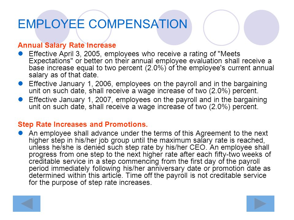 EMPLOYEE COMPENSATION Annual Salary Rate Increase Effective April 3, 2005, employees who receive a rating of Meets Expectations or better on their annual employee evaluation shall receive a base increase equal to two percent (2.0%) of the employee s current annual salary as of that date.