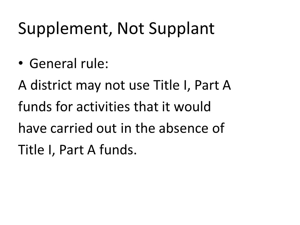 General rule: A district may not use Title I, Part A funds for activities that it would have carried out in the absence of Title I, Part A funds.