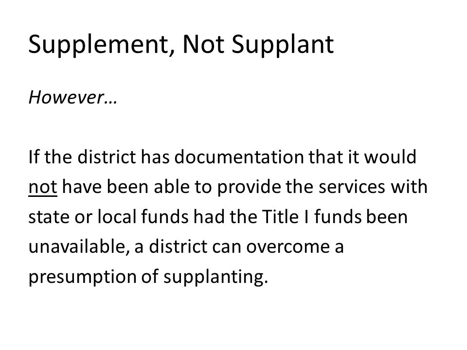 However… If the district has documentation that it would not have been able to provide the services with state or local funds had the Title I funds been unavailable, a district can overcome a presumption of supplanting.