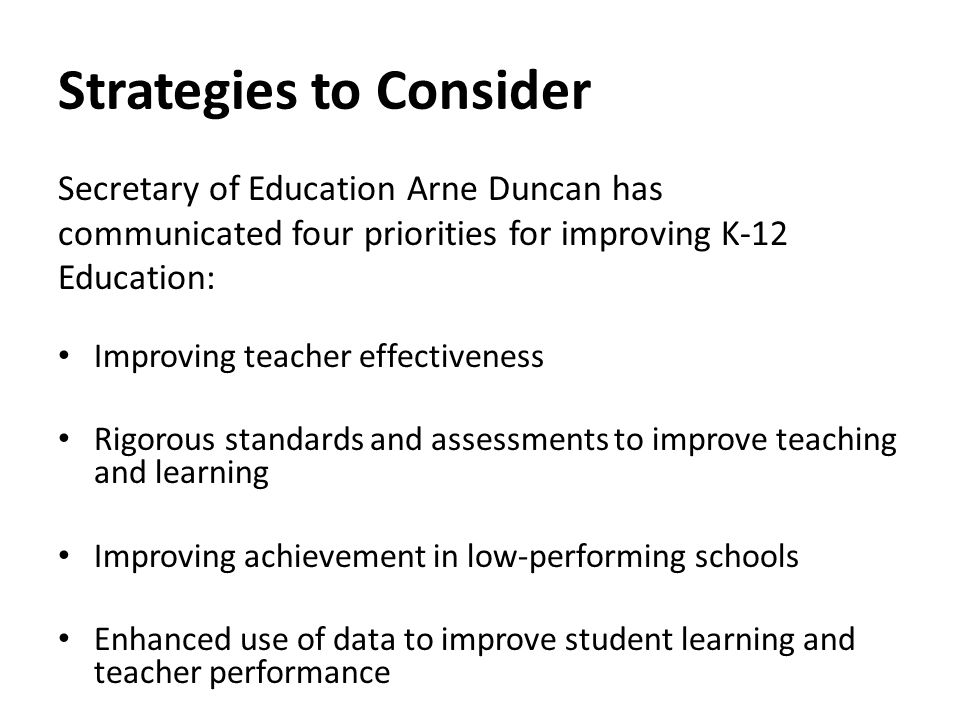 Strategies to Consider Secretary of Education Arne Duncan has communicated four priorities for improving K-12 Education: Improving teacher effectiveness Rigorous standards and assessments to improve teaching and learning Improving achievement in low-performing schools Enhanced use of data to improve student learning and teacher performance