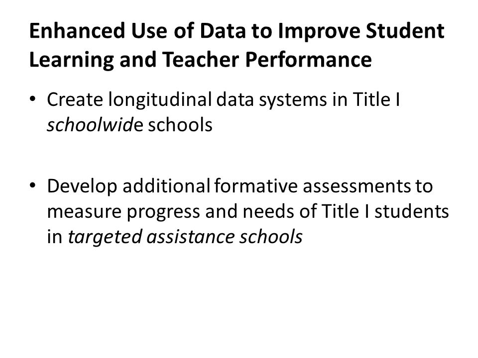 Enhanced Use of Data to Improve Student Learning and Teacher Performance Create longitudinal data systems in Title I schoolwide schools Develop additional formative assessments to measure progress and needs of Title I students in targeted assistance schools