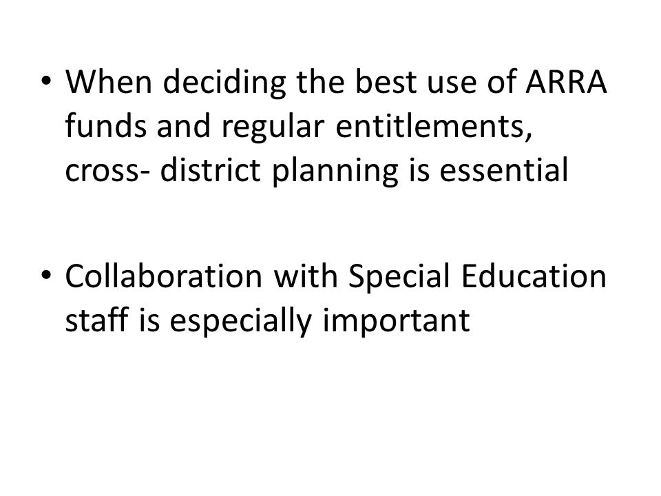 When deciding the best use of ARRA funds and regular entitlements, cross- district planning is essential Collaboration with Special Education staff is especially important