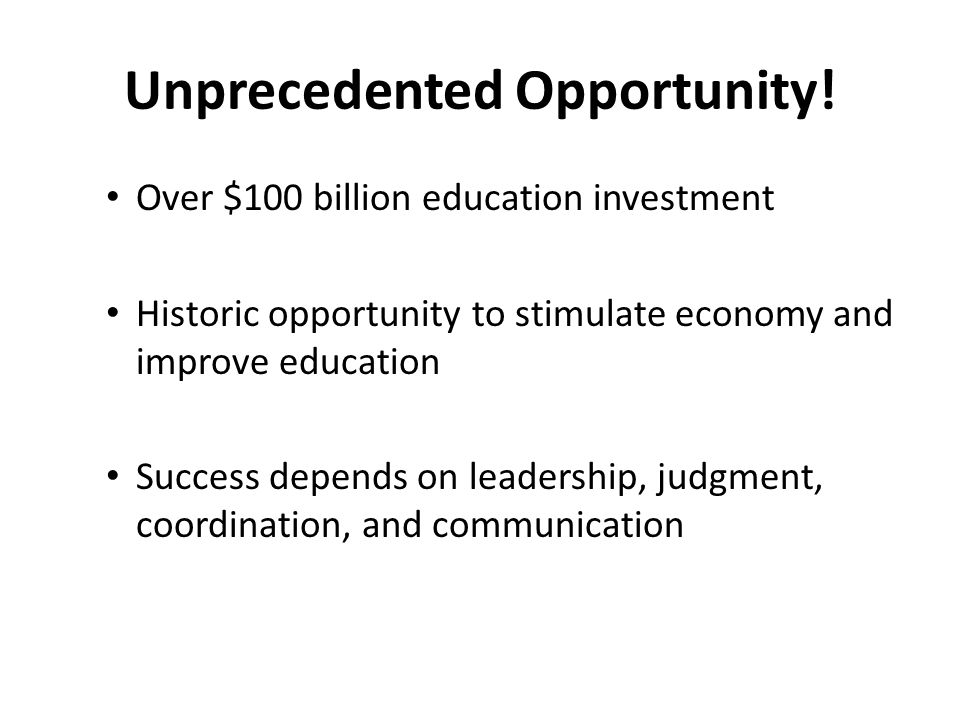 Over $100 billion education investment Historic opportunity to stimulate economy and improve education Success depends on leadership, judgment, coordination, and communication Unprecedented Opportunity!