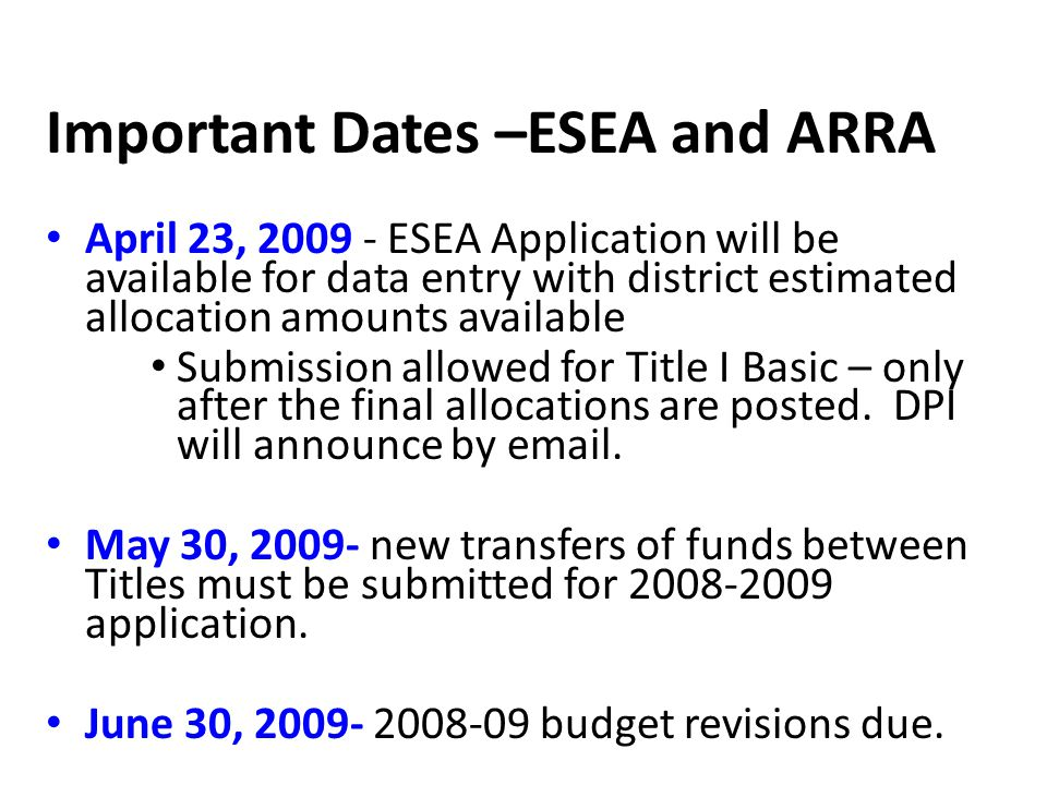 Important Dates –ESEA and ARRA April 23, 2009 - ESEA Application will be available for data entry with district estimated allocation amounts available Submission allowed for Title I Basic – only after the final allocations are posted.