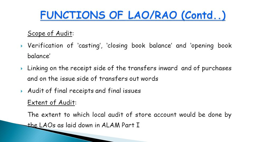 Scope of Audit:  Verification of 'casting', 'closing book balance' and 'opening book balance'  Linking on the receipt side of the transfers inward and of purchases and on the issue side of transfers out words  Audit of final receipts and final issues Extent of Audit: The extent to which local audit of store account would be done by the LAOs as laid down in ALAM Part I