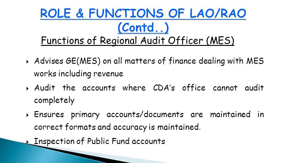Functions of Regional Audit Officer (MES)  Advises GE(MES) on all matters of finance dealing with MES works including revenue  Audit the accounts where CDA's office cannot audit completely  Ensures primary accounts/documents are maintained in correct formats and accuracy is maintained.