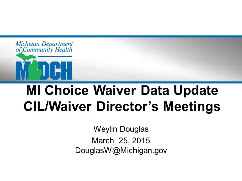 MI Choice Waiver Data Update CIL/Waiver Director's Meetings Weylin Douglas March 25, 2015 DouglasW@Michigan.gov