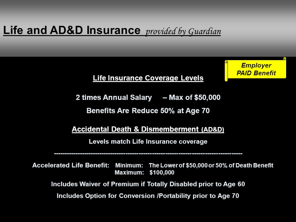 Life and AD&D Insurance provided by Guardian Employer PAID Benefit Life Insurance Coverage Levels 2 times Annual Salary – Max of $50,000 Benefits Are
