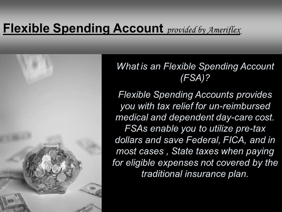 What is an Flexible Spending Account (FSA)? Flexible Spending Accounts provides you with tax relief for un-reimbursed medical and dependent day-care c