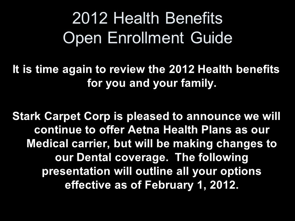 2012 Health Benefits Open Enrollment Guide It is time again to review the 2012 Health benefits for you and your family. Stark Carpet Corp is pleased t