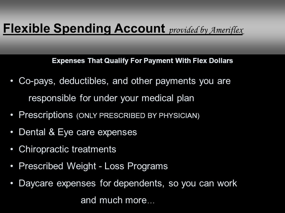 Co-pays, deductibles, and other payments you are responsible for under your medical plan Prescriptions (ONLY PRESCRIBED BY PHYSICIAN) Dental & Eye care expenses Chiropractic treatments Prescribed Weight - Loss Programs Daycare expenses for dependents, so you can work and much more … Expenses That Qualify For Payment With Flex Dollars Flexible Spending Account provided by Ameriflex